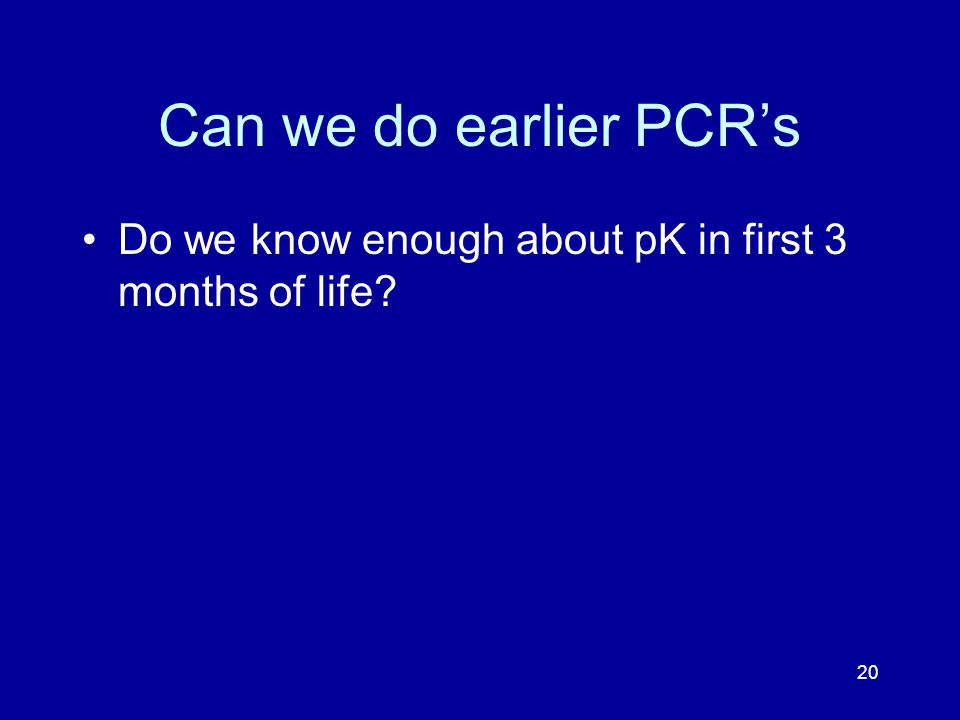 20 Can we do earlier PCR's Do we know enough about pK in first 3 months of life