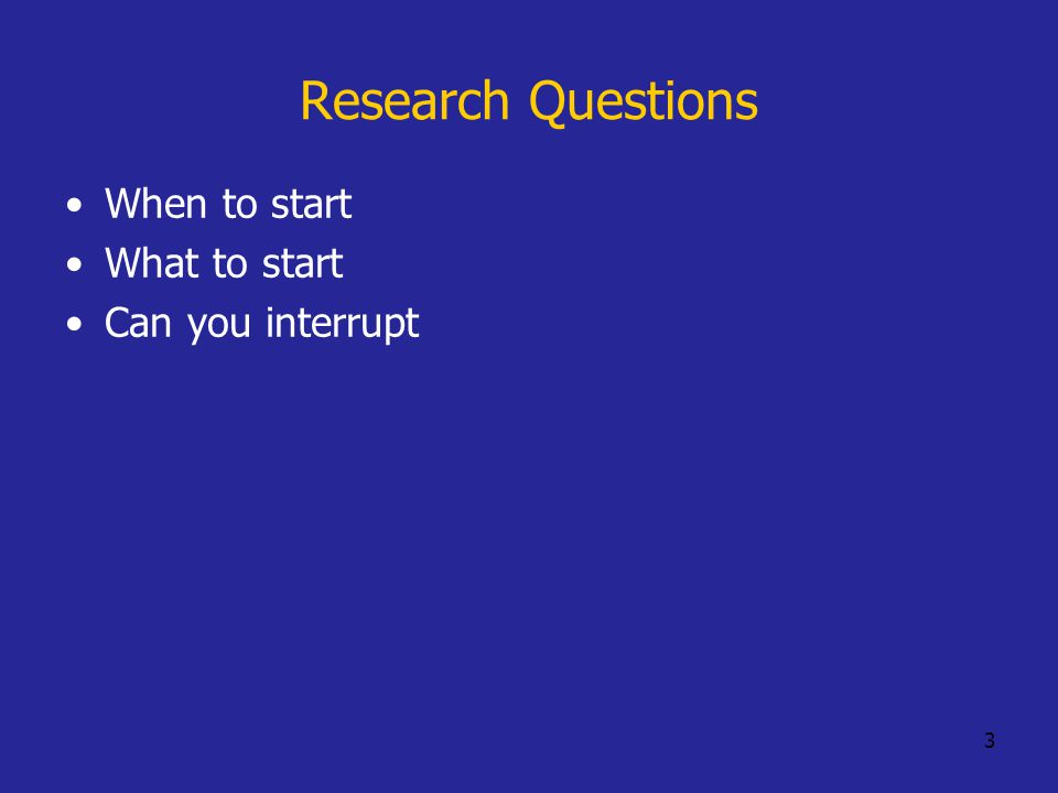 3 Research Questions When to start What to start Can you interrupt