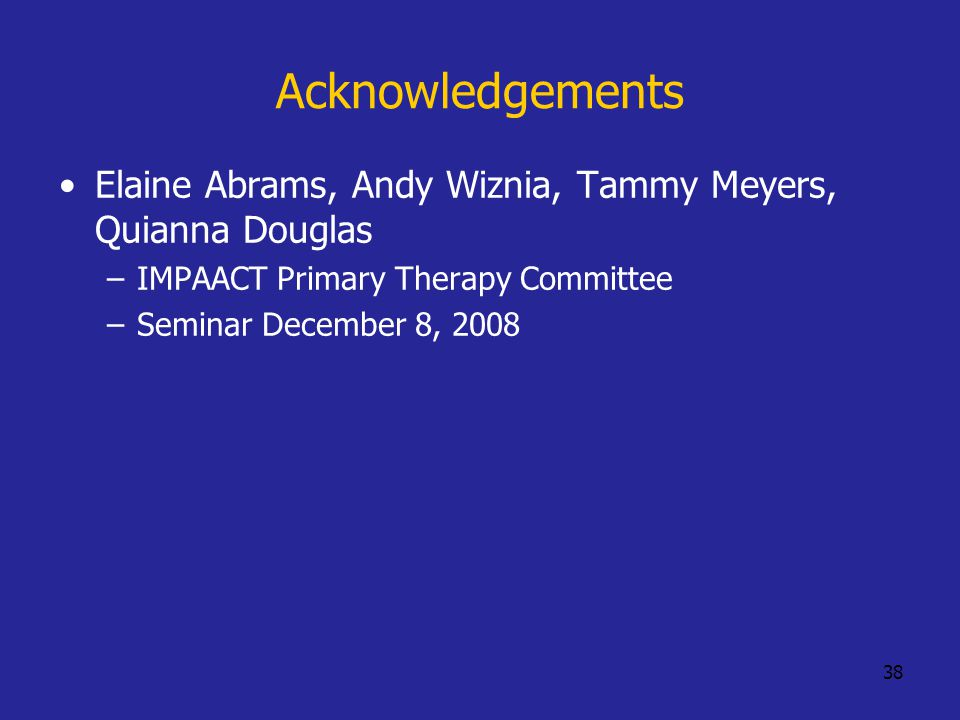 38 Acknowledgements Elaine Abrams, Andy Wiznia, Tammy Meyers, Quianna Douglas –IMPAACT Primary Therapy Committee –Seminar December 8, 2008