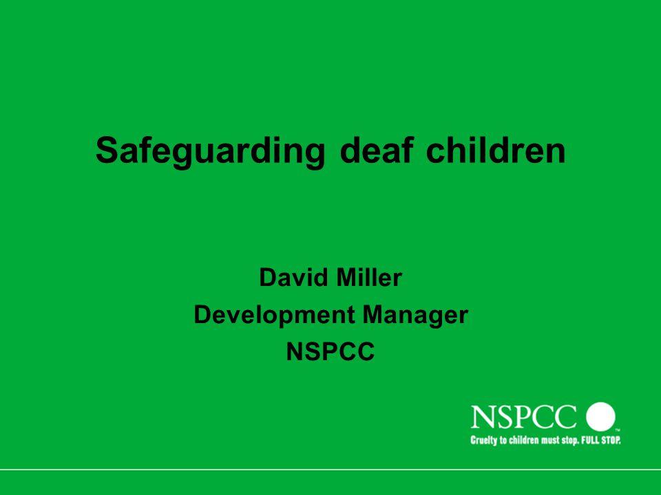 Safeguarding deaf children David Miller Development Manager NSPCC