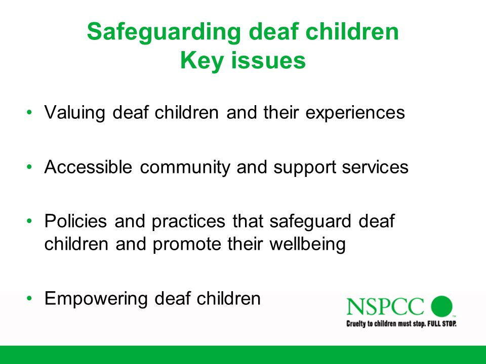 Safeguarding deaf children Key issues Valuing deaf children and their experiences Accessible community and support services Policies and practices tha
