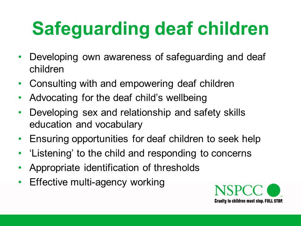 Safeguarding deaf children Developing own awareness of safeguarding and deaf children Consulting with and empowering deaf children Advocating for the