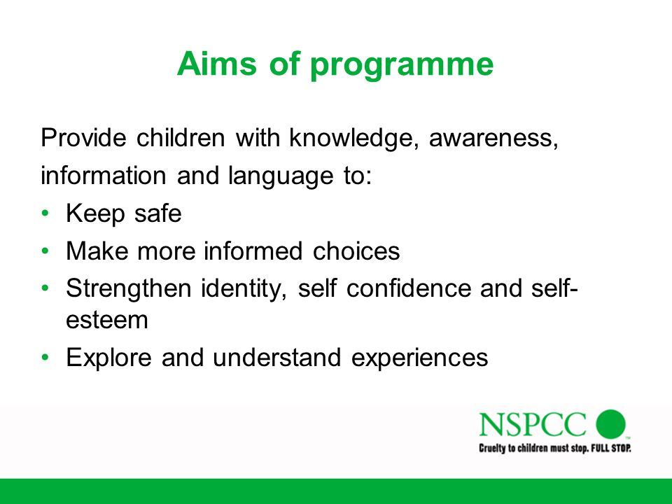 Aims of programme Provide children with knowledge, awareness, information and language to: Keep safe Make more informed choices Strengthen identity, s