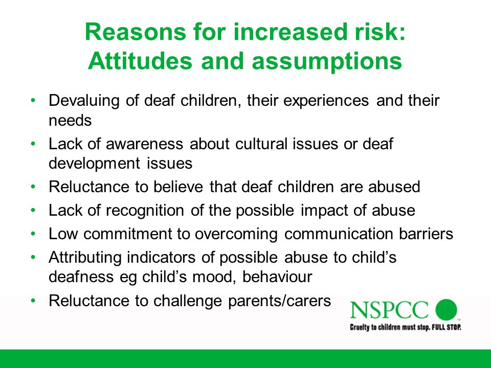 Reasons for increased risk: Attitudes and assumptions Devaluing of deaf children, their experiences and their needs Lack of awareness about cultural i