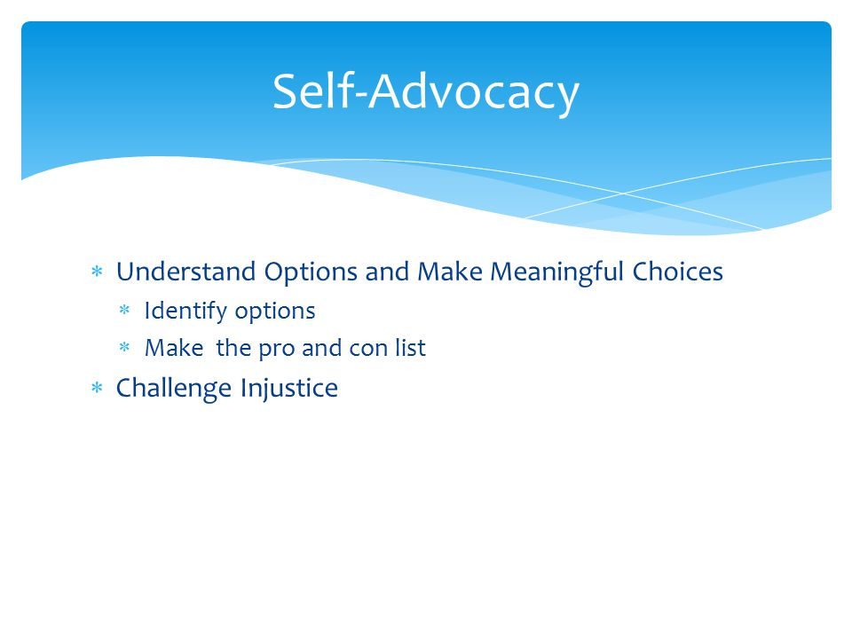  Understand Options and Make Meaningful Choices  Identify options  Make the pro and con list  Challenge Injustice Self-Advocacy