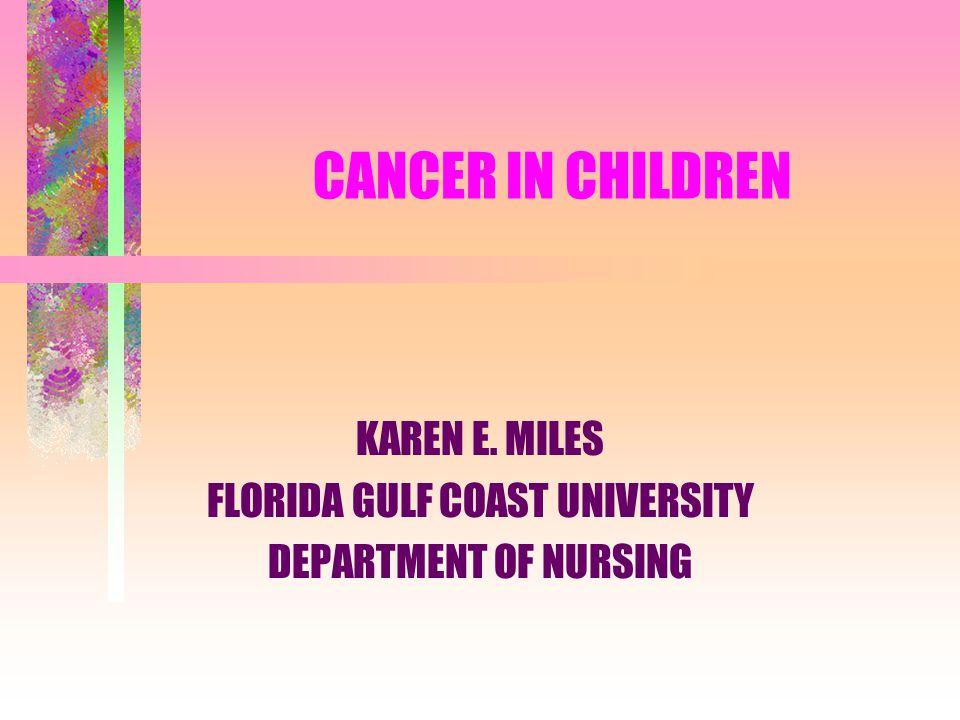 CANCER IN CHILDREN KAREN E. MILES FLORIDA GULF COAST UNIVERSITY DEPARTMENT OF NURSING