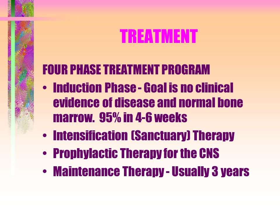 TREATMENT FOUR PHASE TREATMENT PROGRAM Induction Phase - Goal is no clinical evidence of disease and normal bone marrow. 95% in 4-6 weeks Intensificat