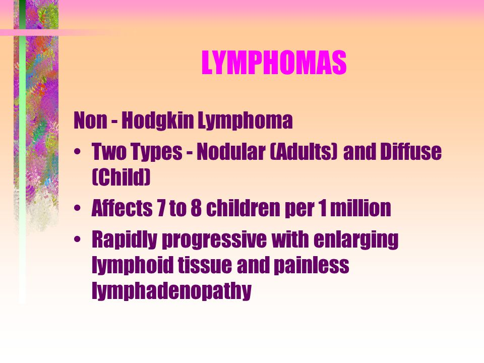 LYMPHOMAS Non - Hodgkin Lymphoma Two Types - Nodular (Adults) and Diffuse (Child) Affects 7 to 8 children per 1 million Rapidly progressive with enlar