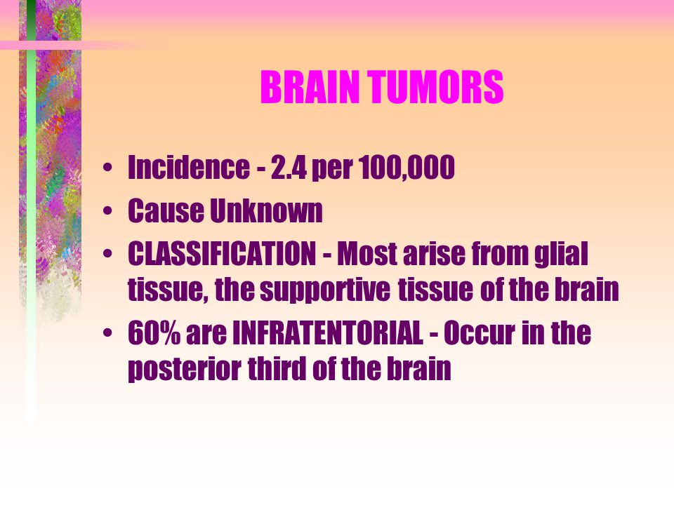 BRAIN TUMORS Incidence - 2.4 per 100,000 Cause Unknown CLASSIFICATION - Most arise from glial tissue, the supportive tissue of the brain 60% are INFRA