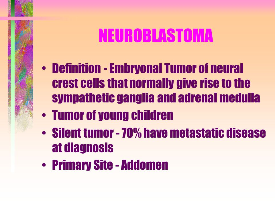 NEUROBLASTOMA Definition - Embryonal Tumor of neural crest cells that normally give rise to the sympathetic ganglia and adrenal medulla Tumor of young