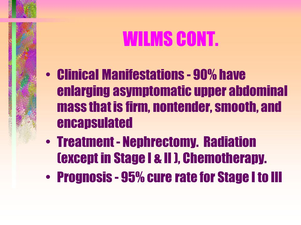 WILMS CONT. Clinical Manifestations - 90% have enlarging asymptomatic upper abdominal mass that is firm, nontender, smooth, and encapsulated Treatment