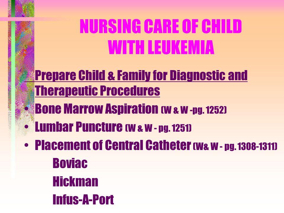 NURSING CARE OF CHILD WITH LEUKEMIA Prepare Child & Family for Diagnostic and Therapeutic Procedures Bone Marrow Aspiration (W & W -pg. 1252) Lumbar P