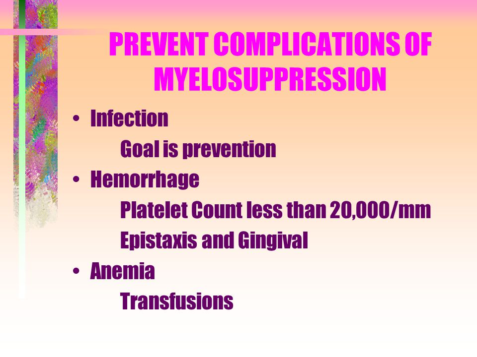 PREVENT COMPLICATIONS OF MYELOSUPPRESSION Infection Goal is prevention Hemorrhage Platelet Count less than 20,000/mm Epistaxis and Gingival Anemia Tra