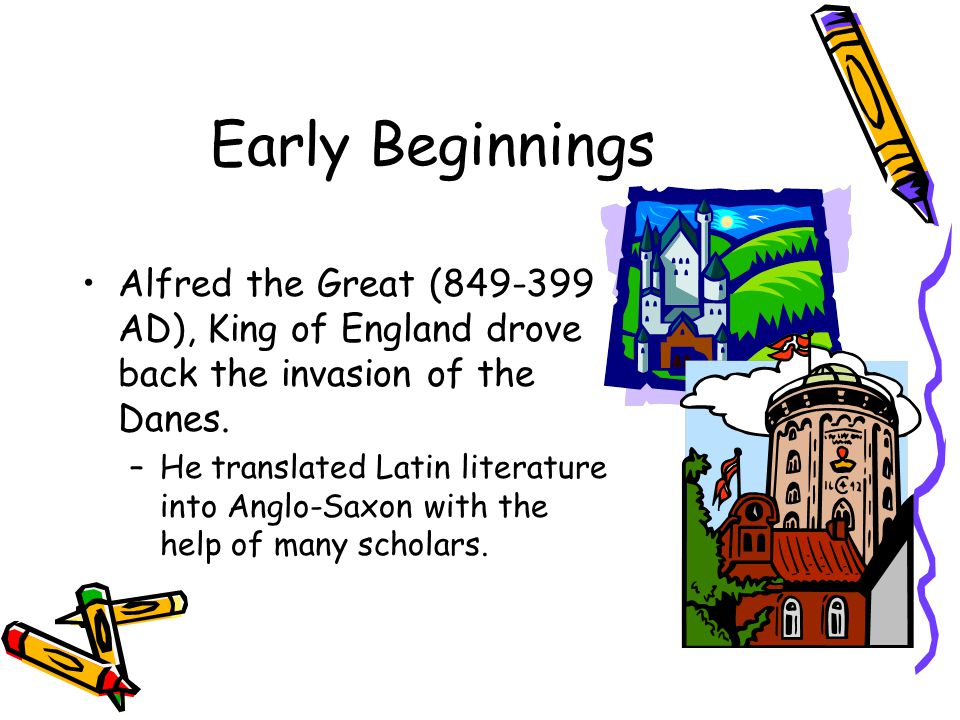 Early Beginnings Alfred the Great ( AD), King of England drove back the invasion of the Danes.