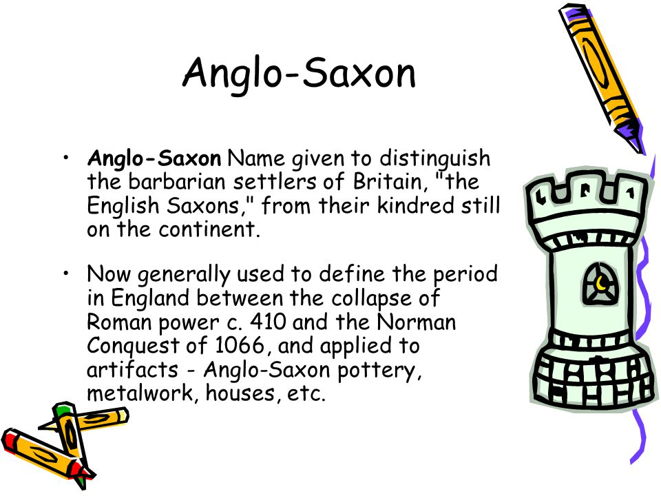 Anglo-Saxon Anglo-Saxon Name given to distinguish the barbarian settlers of Britain, the English Saxons, from their kindred still on the continent.