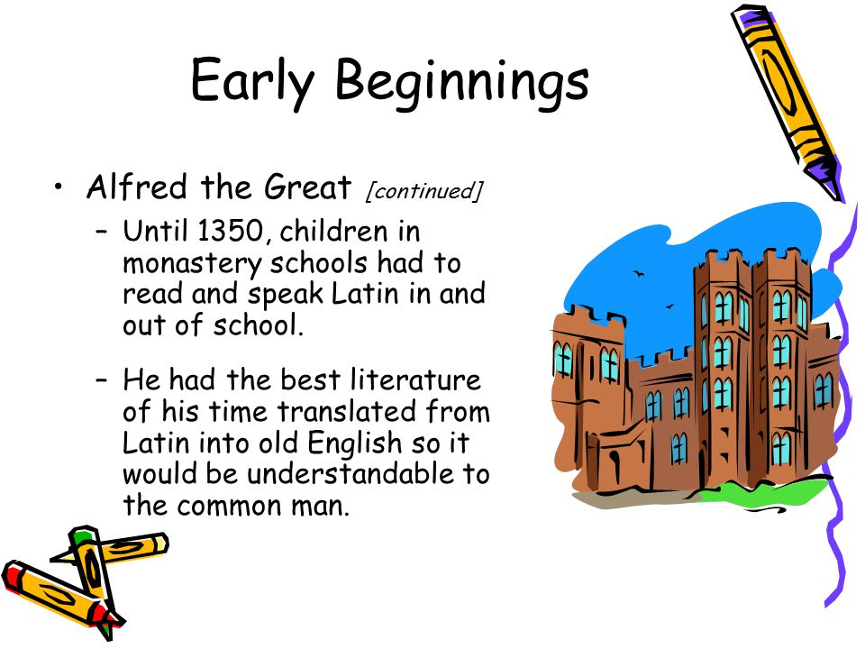 Early Beginnings Alfred the Great [continued] –Until 1350, children in monastery schools had to read and speak Latin in and out of school.