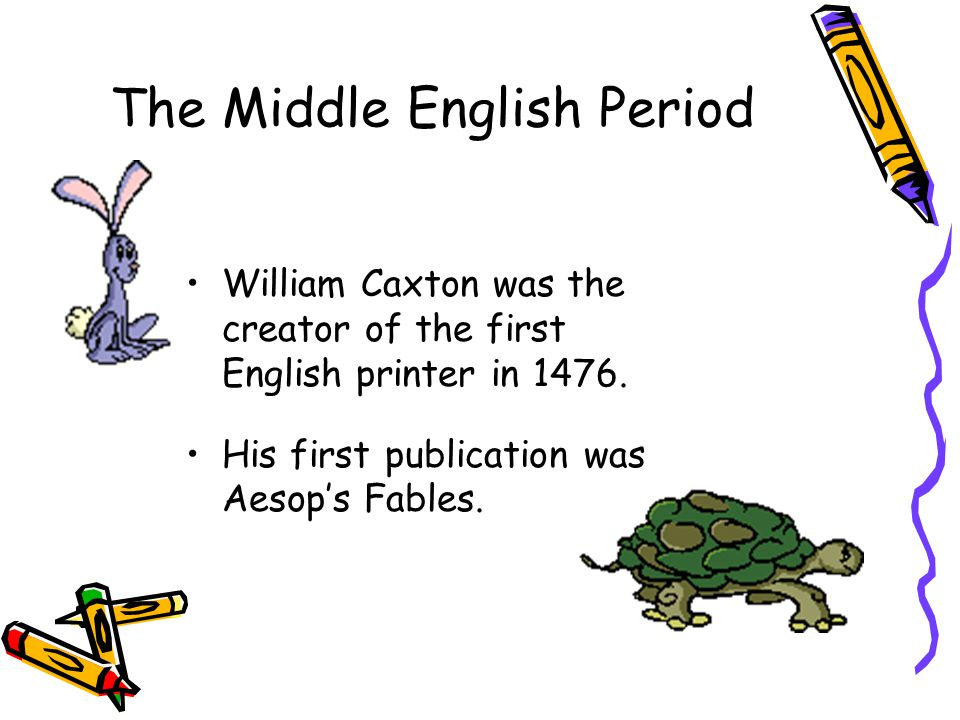 The Middle English Period William Caxton was the creator of the first English printer in 1476.