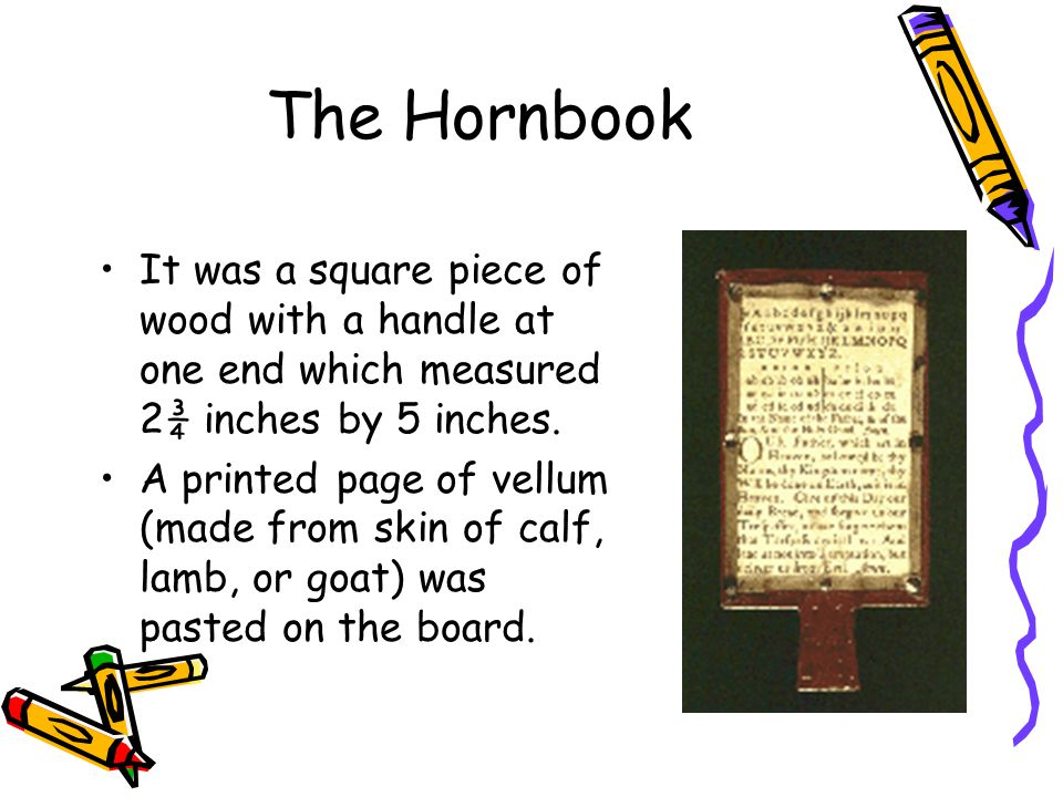 The Hornbook It was a square piece of wood with a handle at one end which measured 2¾ inches by 5 inches.