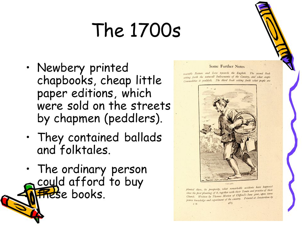 The 1700s Newbery printed chapbooks, cheap little paper editions, which were sold on the streets by chapmen (peddlers).