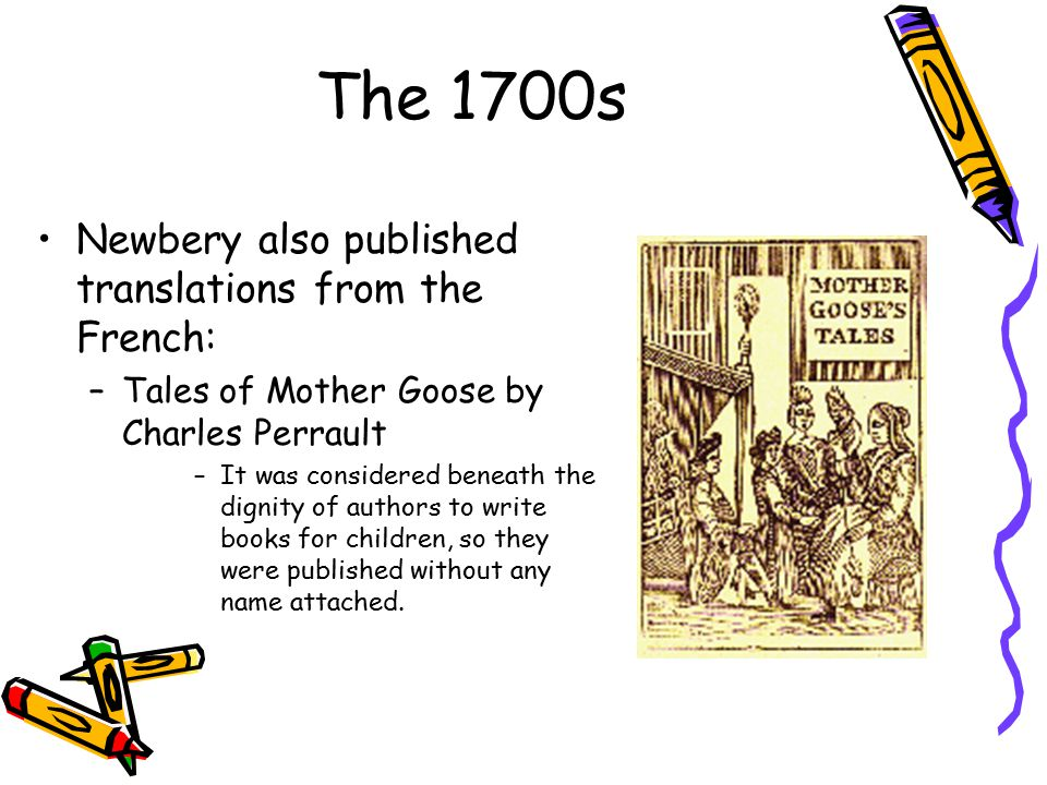 The 1700s Newbery also published translations from the French: –Tales of Mother Goose by Charles Perrault –It was considered beneath the dignity of authors to write books for children, so they were published without any name attached.