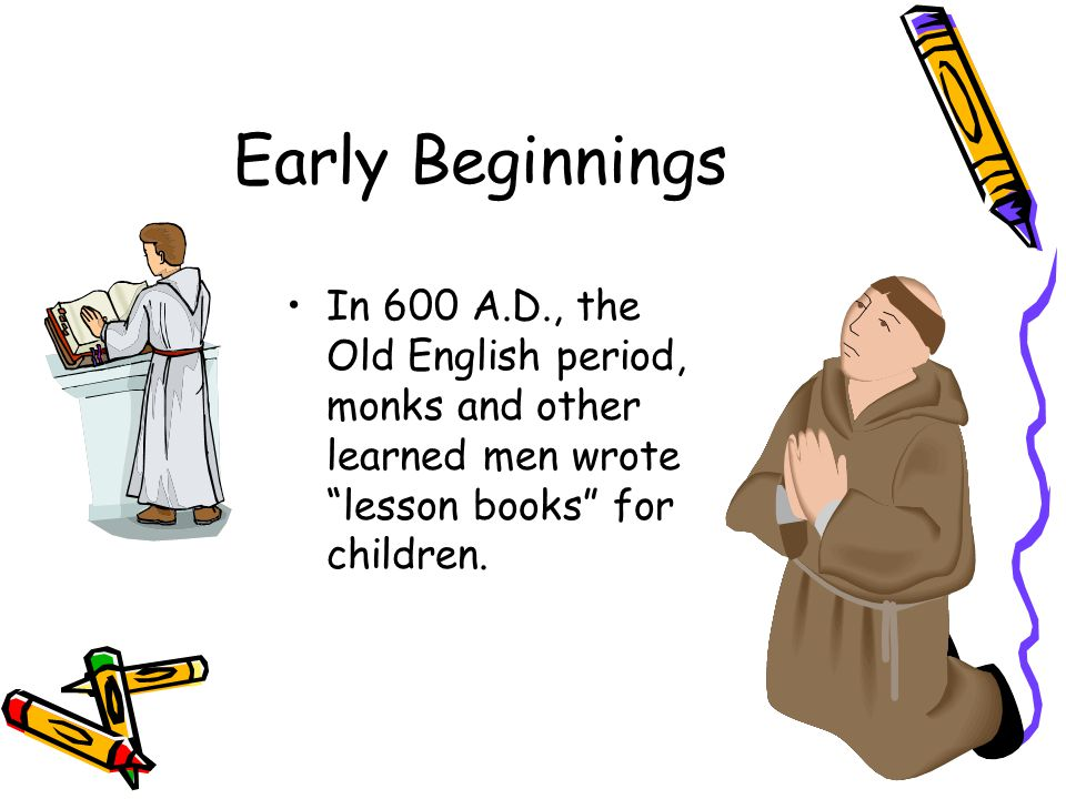 Early Beginnings In 600 A.D., the Old English period, monks and other learned men wrote lesson books for children.