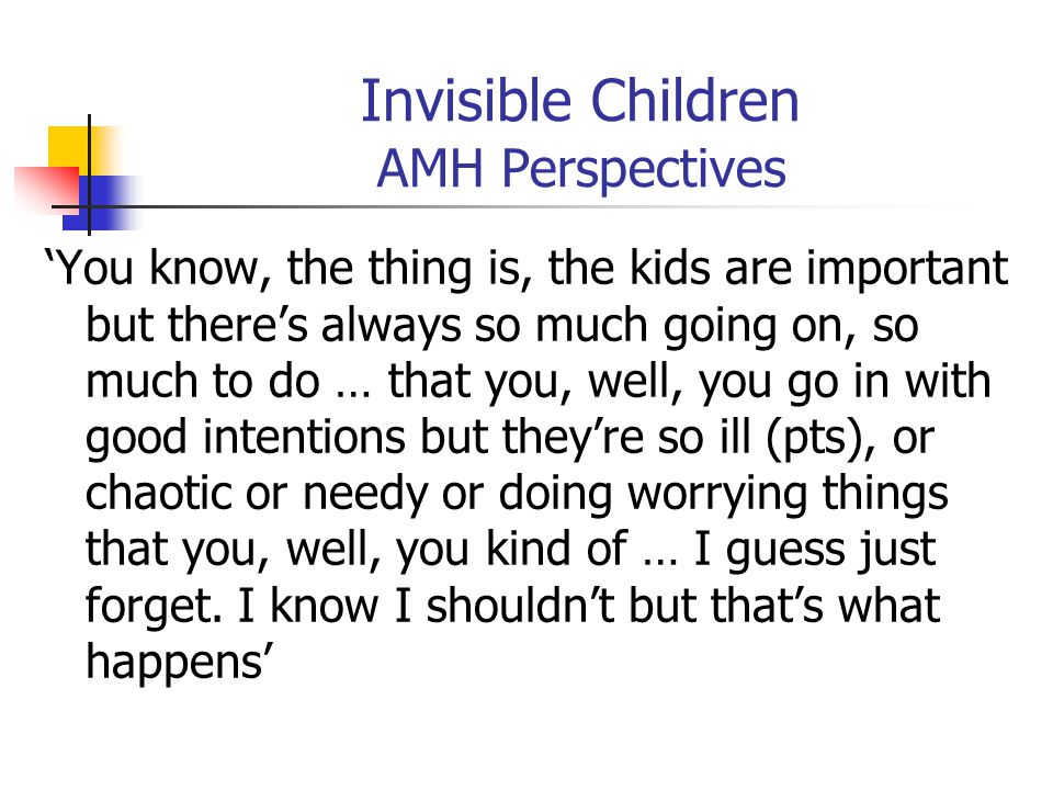 Invisible Children AMH Perspectives 'You know, the thing is, the kids are important but there's always so much going on, so much to do … that you, wel