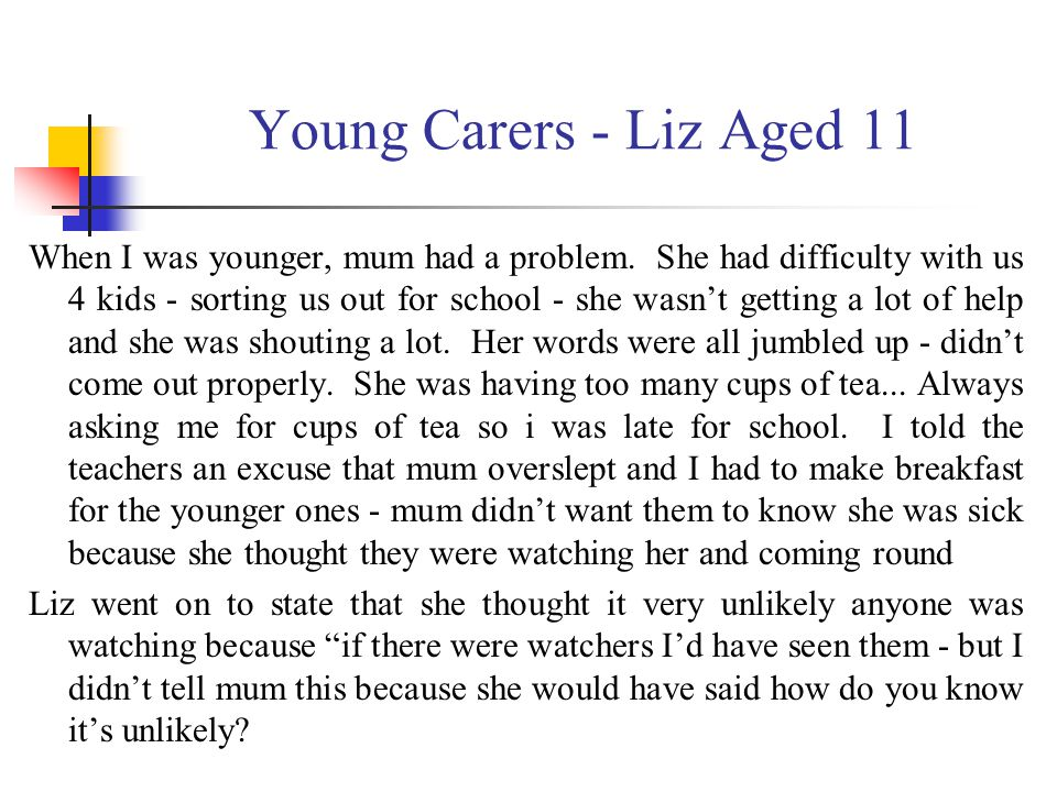 Young Carers - Liz Aged 11 When I was younger, mum had a problem. She had difficulty with us 4 kids - sorting us out for school - she wasn't getting a