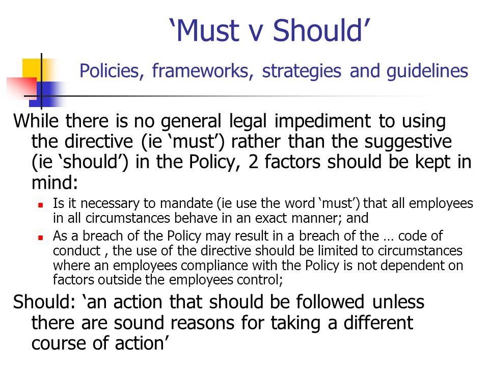 'Must v Should' Policies, frameworks, strategies and guidelines While there is no general legal impediment to using the directive (ie 'must') rather t