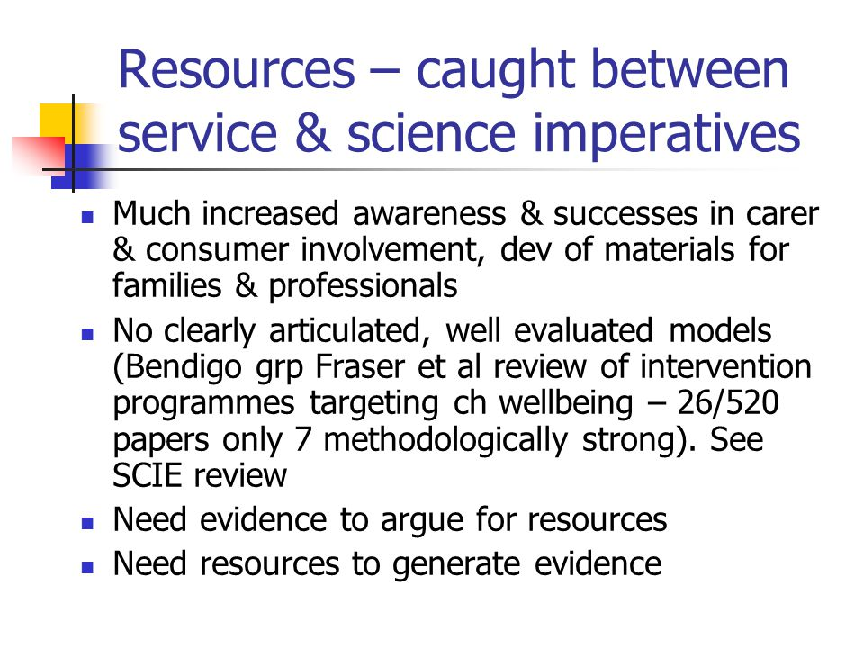 Resources – caught between service & science imperatives Much increased awareness & successes in carer & consumer involvement, dev of materials for fa