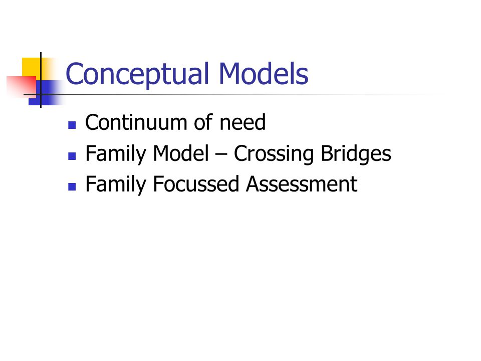 Conceptual Models Continuum of need Family Model – Crossing Bridges Family Focussed Assessment