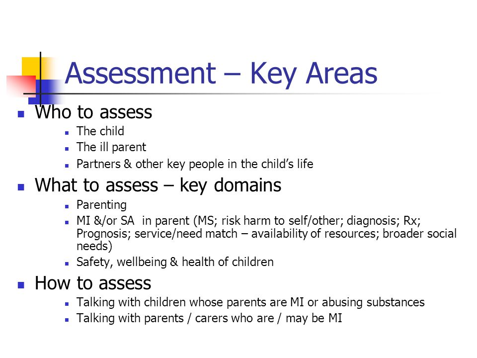 Assessment – Key Areas Who to assess The child The ill parent Partners & other key people in the child's life What to assess – key domains Parenting MI &/or SA in parent (MS; risk harm to self/other; diagnosis; Rx; Prognosis; service/need match – availability of resources; broader social needs) Safety, wellbeing & health of children How to assess Talking with children whose parents are MI or abusing substances Talking with parents / carers who are / may be MI