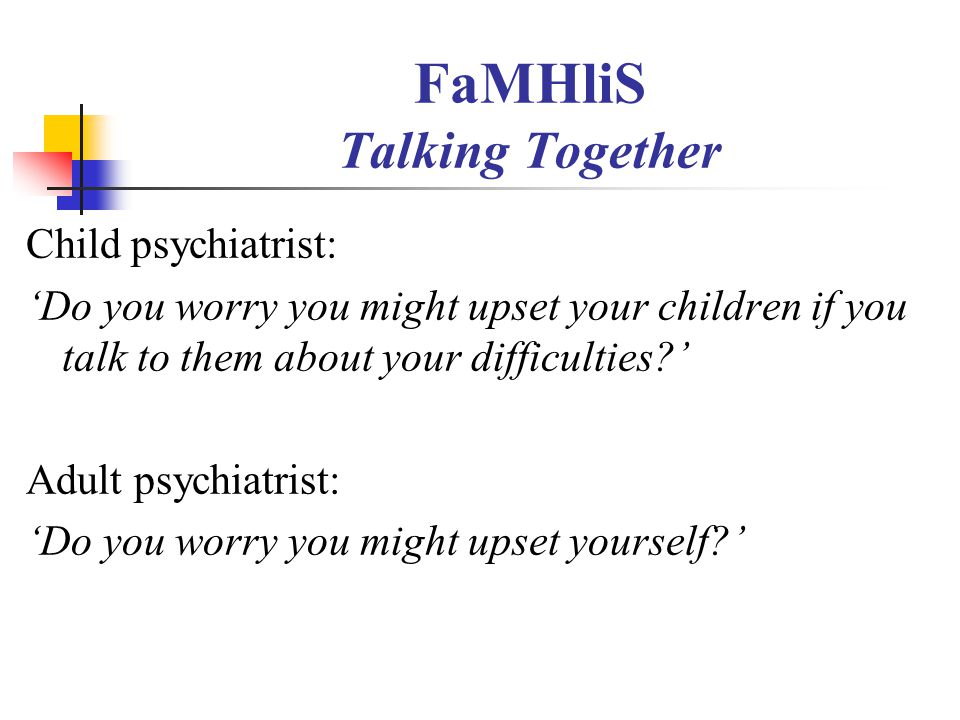 FaMHliS Talking Together Child psychiatrist: 'Do you worry you might upset your children if you talk to them about your difficulties?' Adult psychiatr