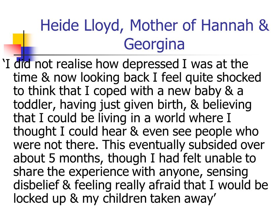 Heide Lloyd, Mother of Hannah & Georgina 'I did not realise how depressed I was at the time & now looking back I feel quite shocked to think that I co