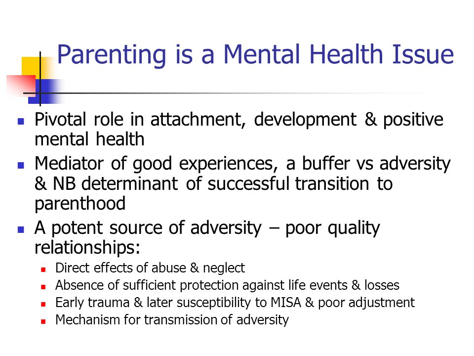 Parenting is a Mental Health Issue Pivotal role in attachment, development & positive mental health Mediator of good experiences, a buffer vs adversit