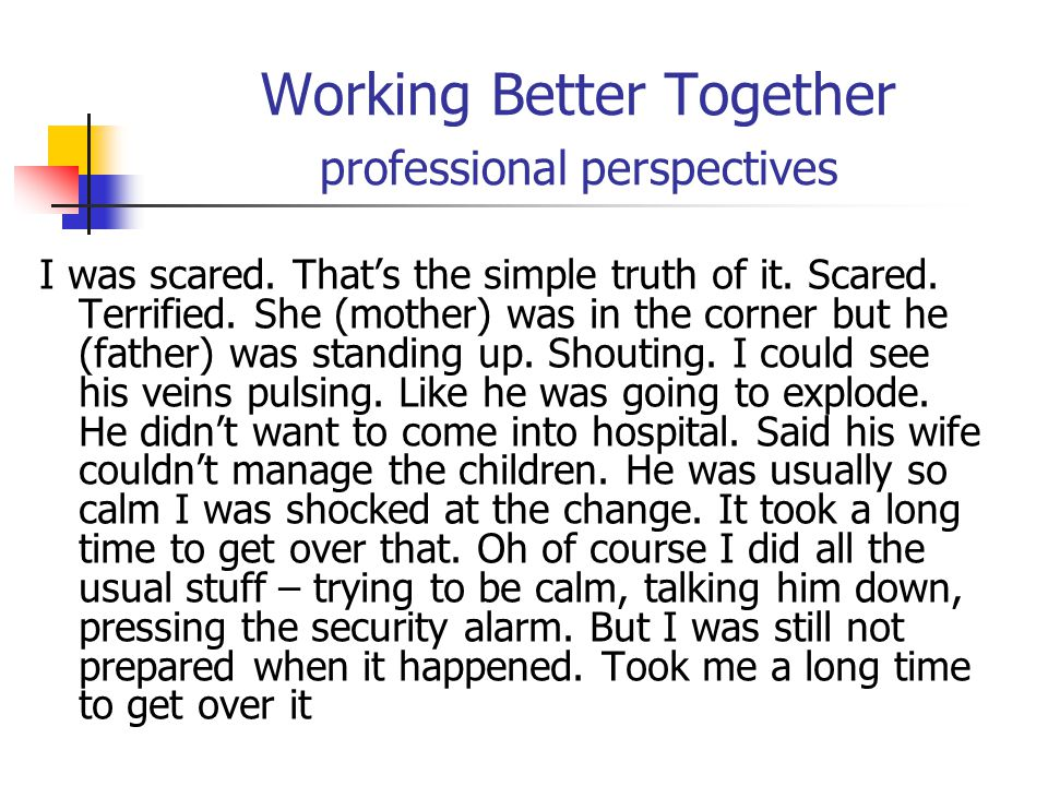Working Better Together professional perspectives I was scared. That's the simple truth of it. Scared. Terrified. She (mother) was in the corner but h