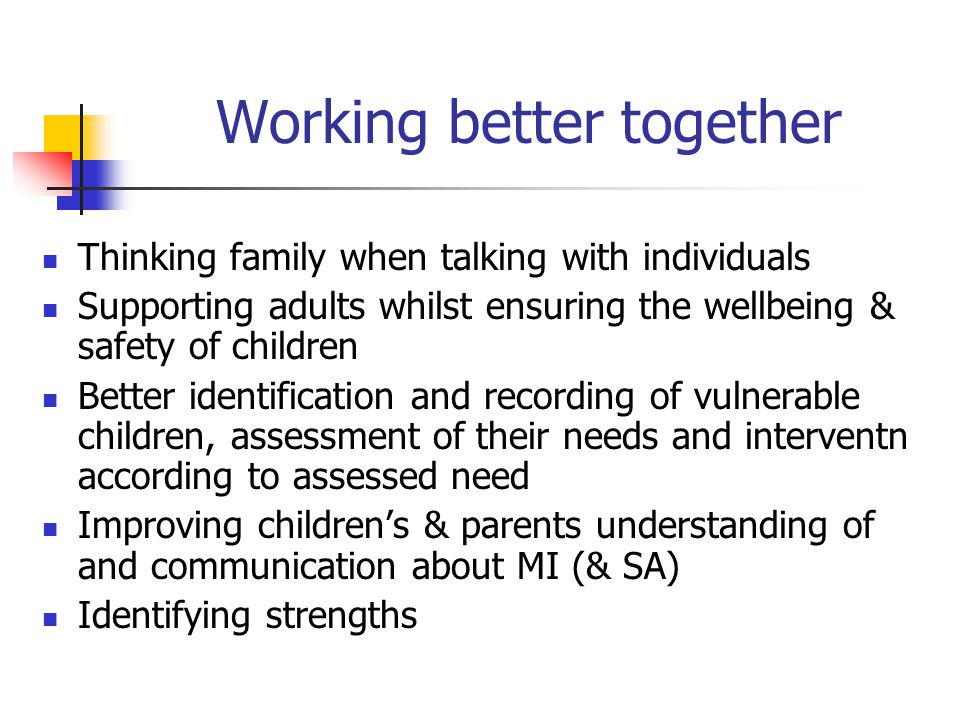 Working better together Thinking family when talking with individuals Supporting adults whilst ensuring the wellbeing & safety of children Better iden