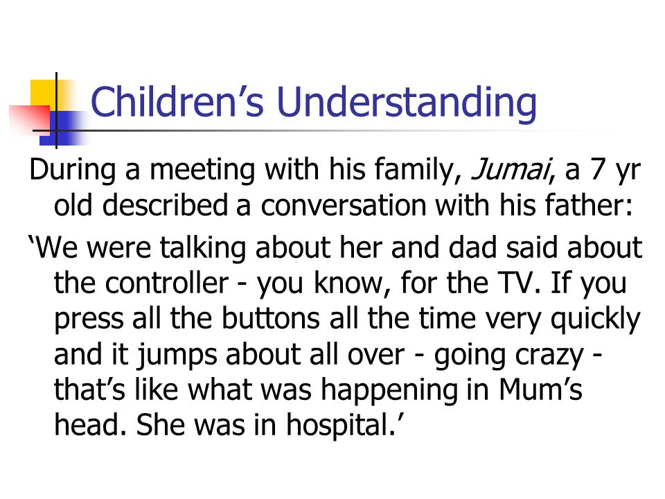 Children's Understanding During a meeting with his family, Jumai, a 7 yr old described a conversation with his father: 'We were talking about her and