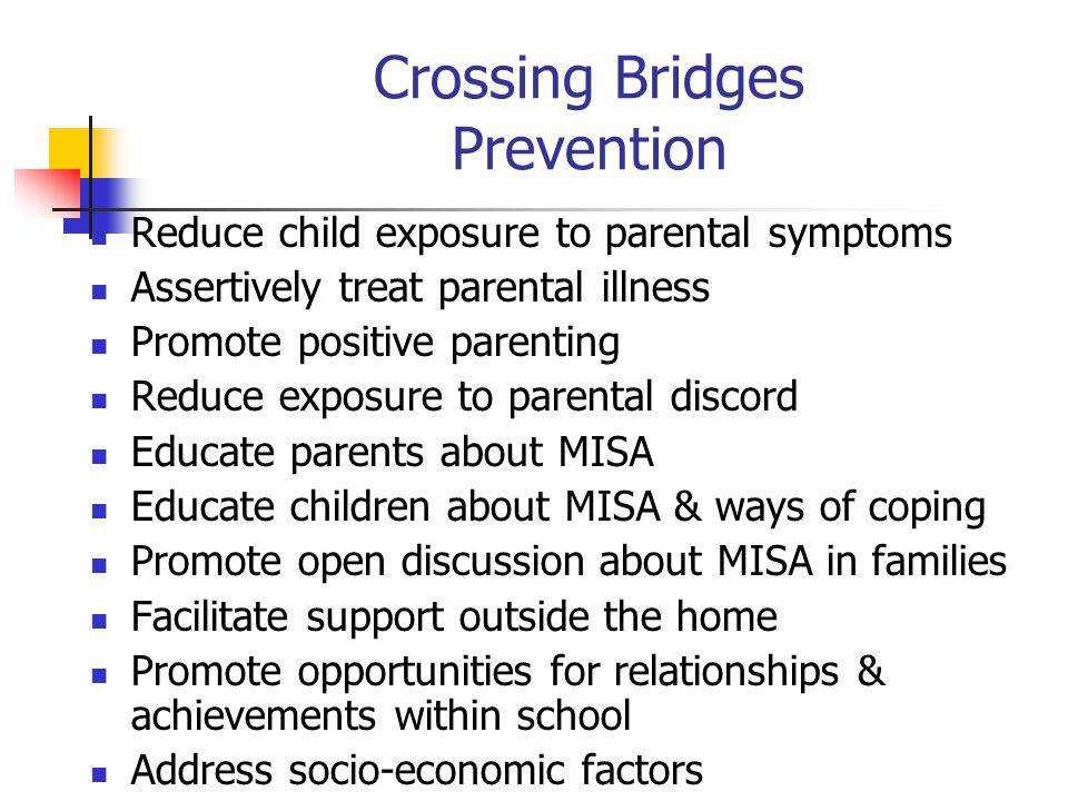 Crossing Bridges Prevention Reduce child exposure to parental symptoms Assertively treat parental illness Promote positive parenting Reduce exposure t