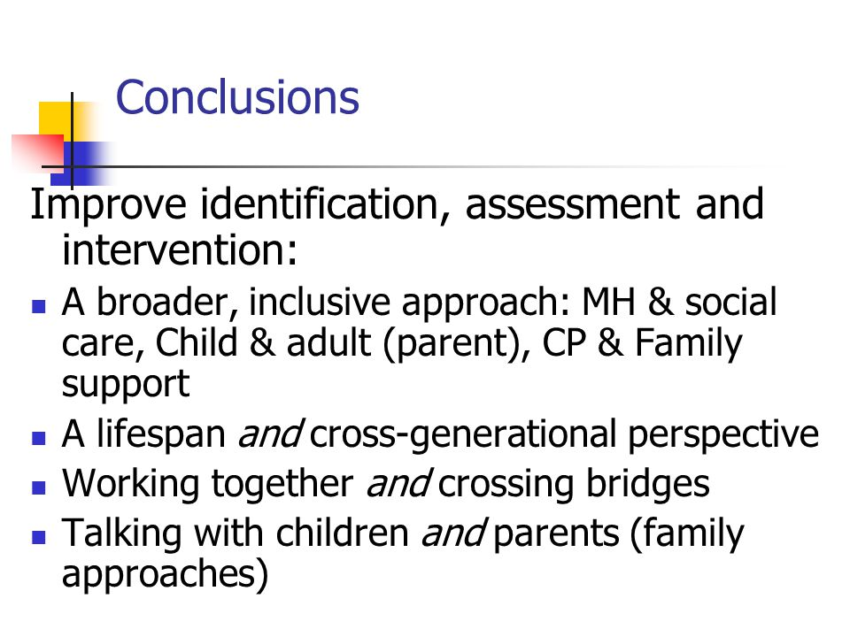 Conclusions Improve identification, assessment and intervention: A broader, inclusive approach: MH & social care, Child & adult (parent), CP & Family