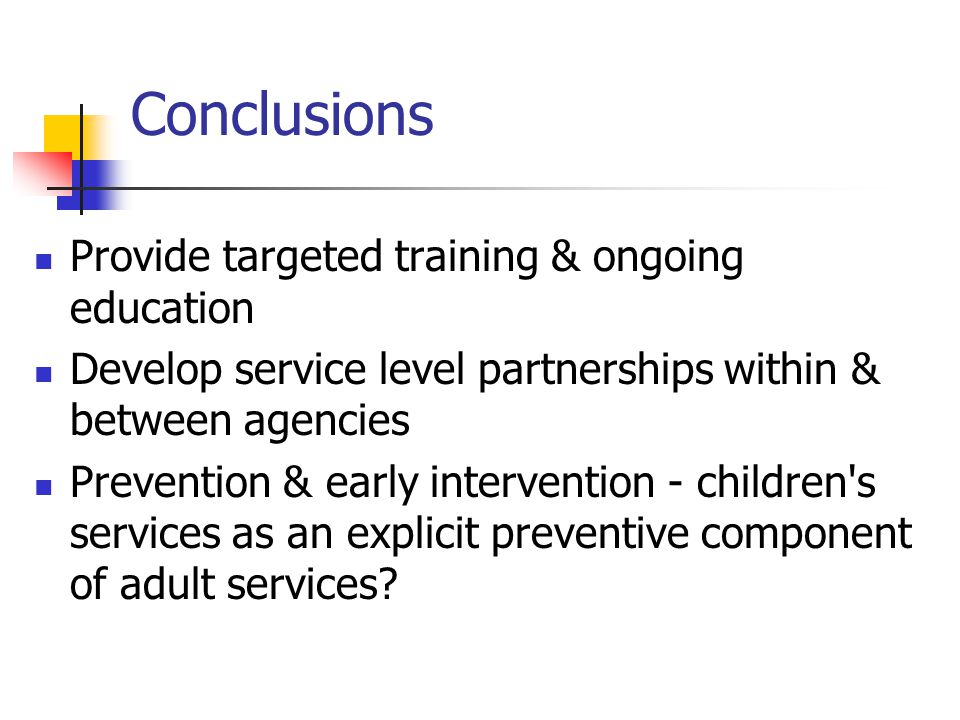 Conclusions Provide targeted training & ongoing education Develop service level partnerships within & between agencies Prevention & early intervention - children s services as an explicit preventive component of adult services?
