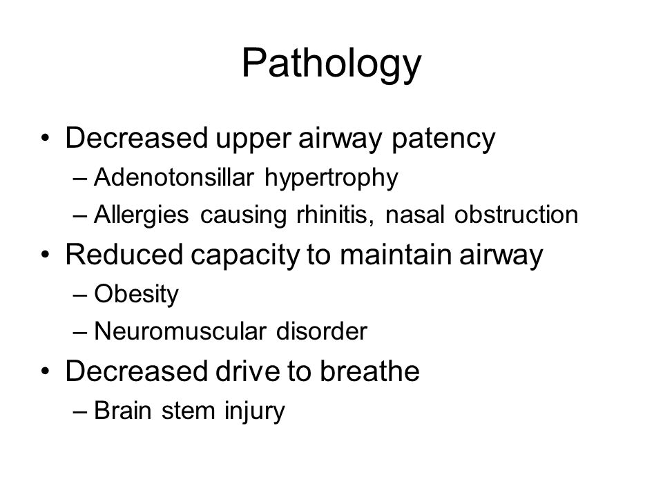Pathology Decreased upper airway patency –Adenotonsillar hypertrophy –Allergies causing rhinitis, nasal obstruction Reduced capacity to maintain airwa