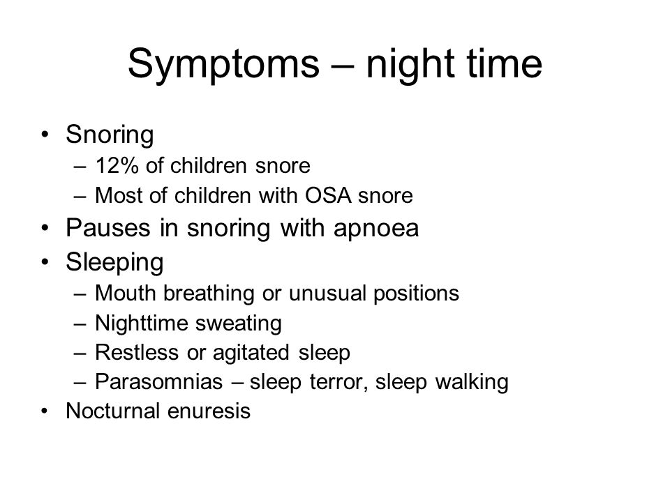 Symptoms – night time Snoring –12% of children snore –Most of children with OSA snore Pauses in snoring with apnoea Sleeping –Mouth breathing or unusu