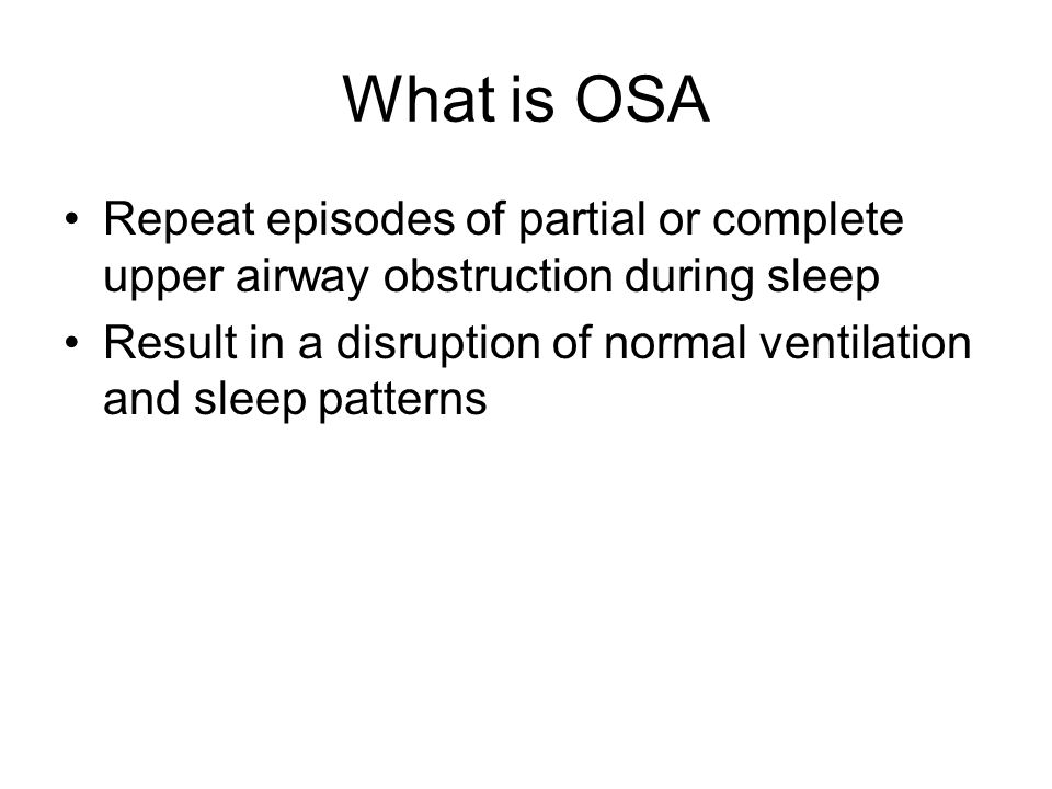 What is OSA Repeat episodes of partial or complete upper airway obstruction during sleep Result in a disruption of normal ventilation and sleep patter