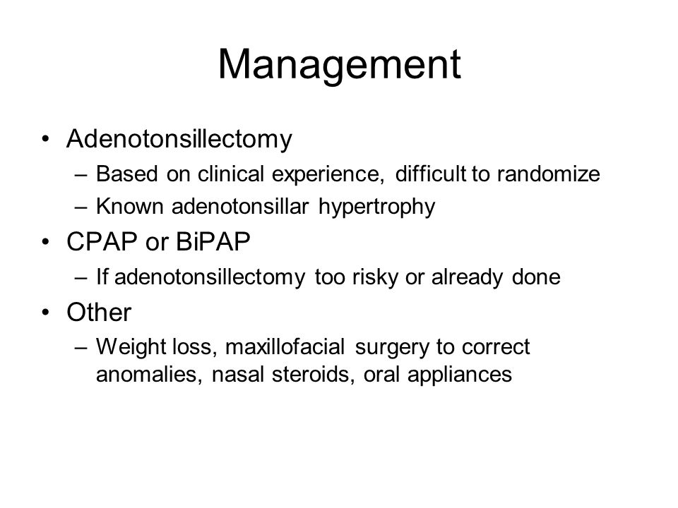Management Adenotonsillectomy –Based on clinical experience, difficult to randomize –Known adenotonsillar hypertrophy CPAP or BiPAP –If adenotonsillec