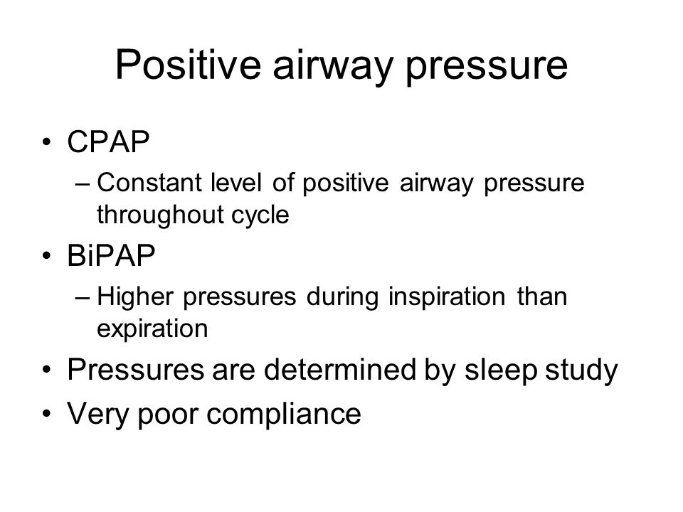 Positive airway pressure CPAP –Constant level of positive airway pressure throughout cycle BiPAP –Higher pressures during inspiration than expiration