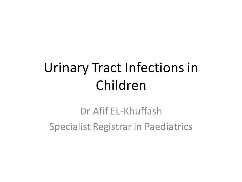 Urinary Tract Infections in Children Dr Afif EL-Khuffash Specialist Registrar in Paediatrics