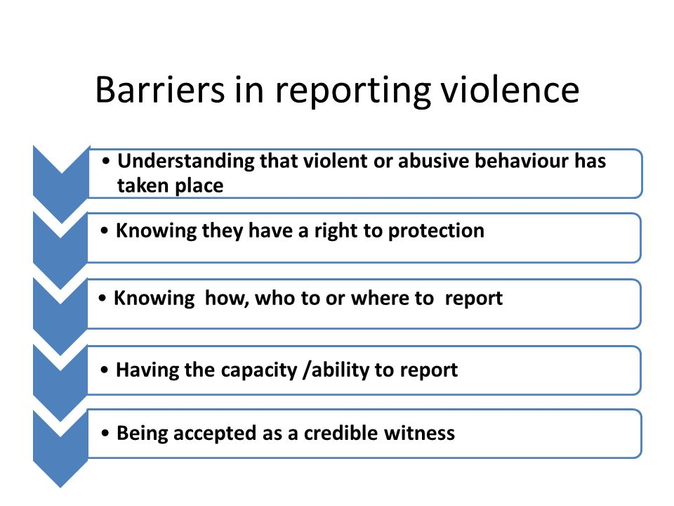 Barriers in reporting violence Understanding that violent or abusive behaviour has taken place Knowing they have a right to protection Knowing how, who to or where to report Having the capacity /ability to reportBeing accepted as a credible witness