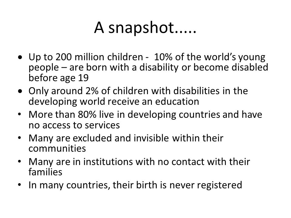 A snapshot.....  Up to 200 million children - 10% of the world's young people – are born with a disability or become disabled before age 19  Only ar