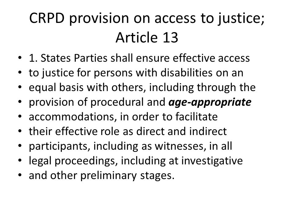 CRPD provision on access to justice; Article 13 1. States Parties shall ensure effective access to justice for persons with disabilities on an equal b