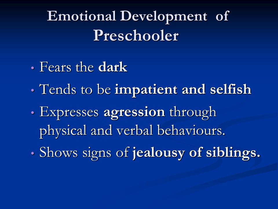 Emotional Development of Preschooler Fears the dark Fears the dark Tends to be impatient and selfish Tends to be impatient and selfish Expresses agres